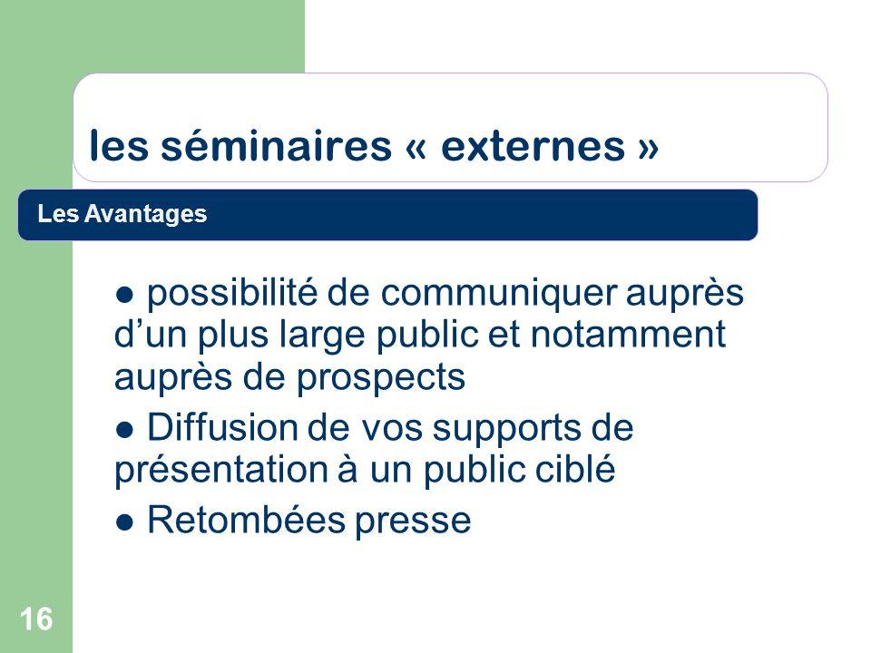 16 les séminaires « externes » possibilité de communiquer auprès dun plus large public et notamment auprès de prospects Diffusion de vos supports de p