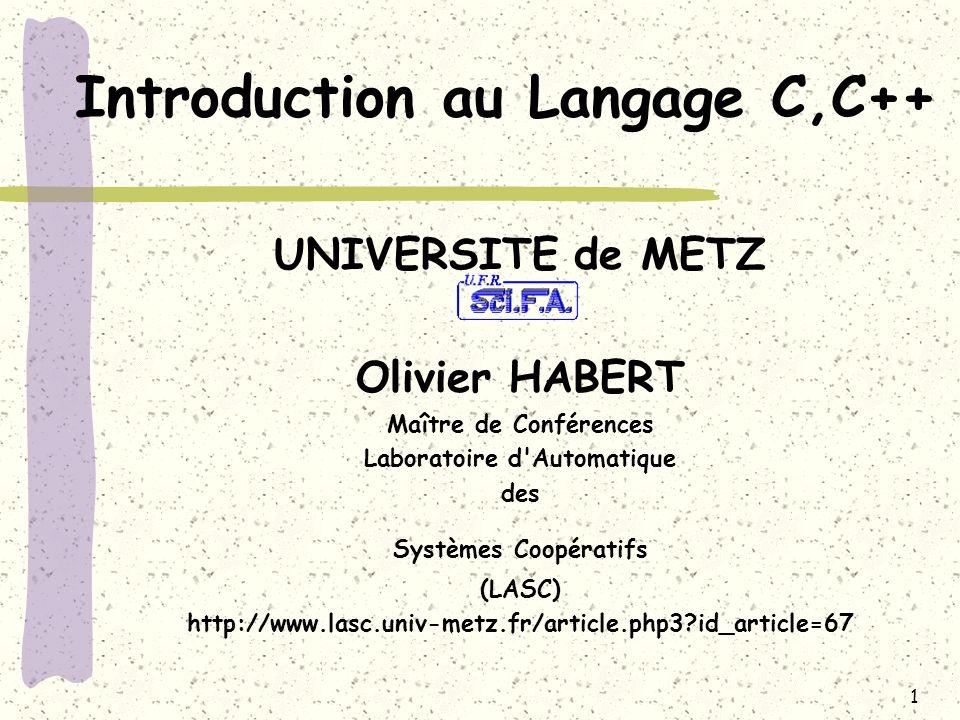 1 Introduction au Langage C,C++ UNIVERSITE de METZ Olivier HABERT Maître de Conférences Laboratoire d'Automatique des Systèmes Coopératifs (LASC) http