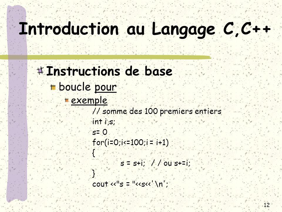 12 Introduction au Langage C,C++ Instructions de base boucle pour exemple // somme des 100 premiers entiers int i,s; s= 0 for(i=0;i<=100;i = i+1) { s
