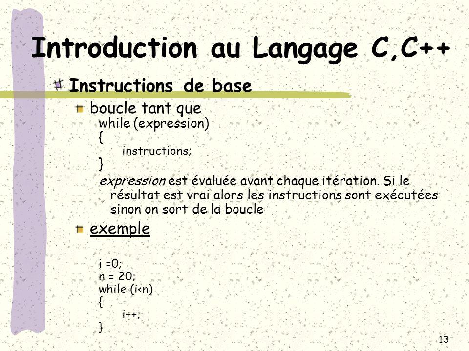 13 Introduction au Langage C,C++ Instructions de base boucle tant que while (expression) { instructions; } expression est évaluée avant chaque itérati