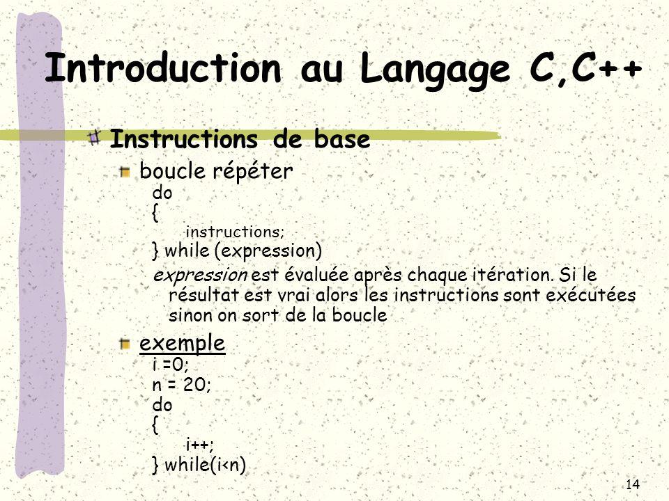 14 Introduction au Langage C,C++ Instructions de base boucle répéter do { instructions; } while (expression) expression est évaluée après chaque itéra