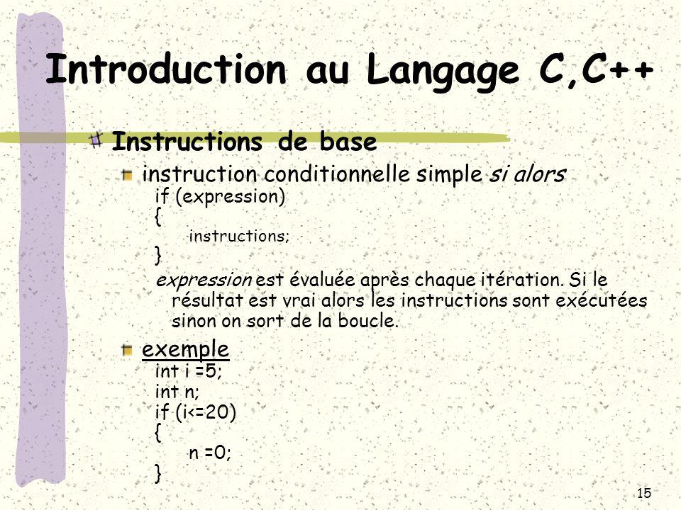 15 Introduction au Langage C,C++ Instructions de base instruction conditionnelle simple si alors if (expression) { instructions; } expression est éval
