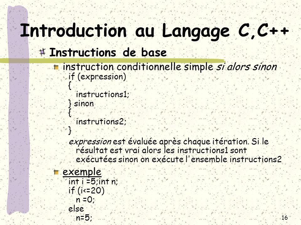 16 Introduction au Langage C,C++ Instructions de base instruction conditionnelle simple si alors sinon if (expression) { instructions1; } sinon { inst