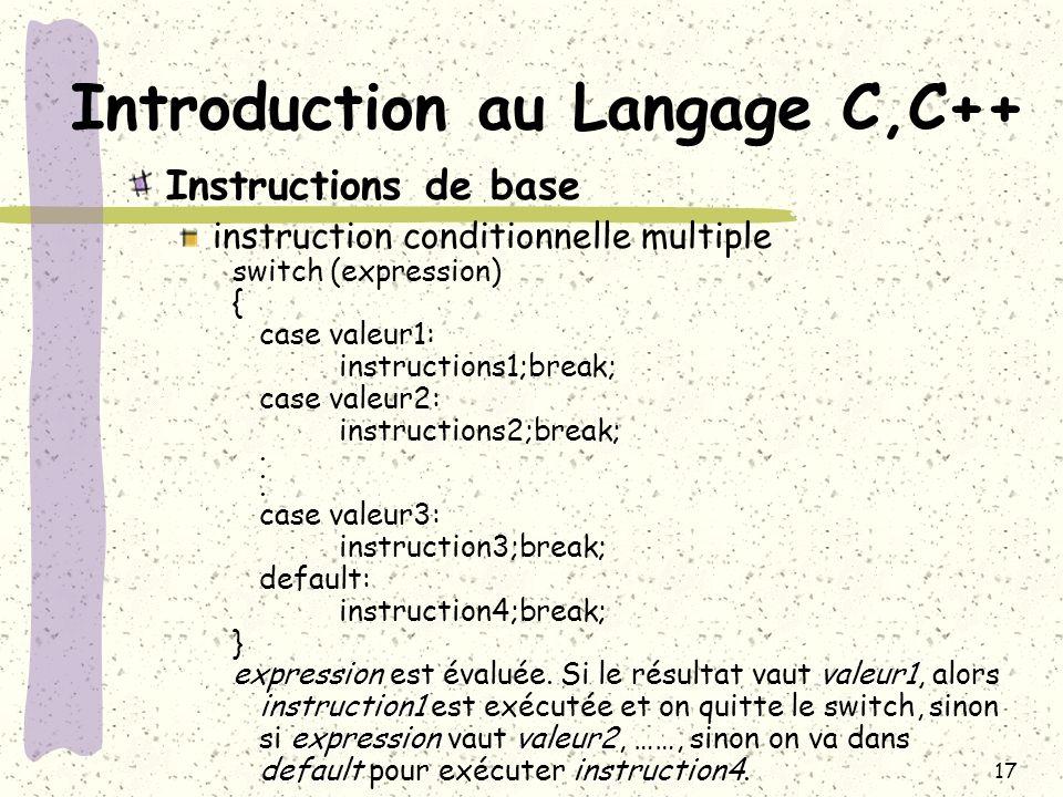 17 Introduction au Langage C,C++ Instructions de base instruction conditionnelle multiple switch (expression) { case valeur1: instructions1;break; cas