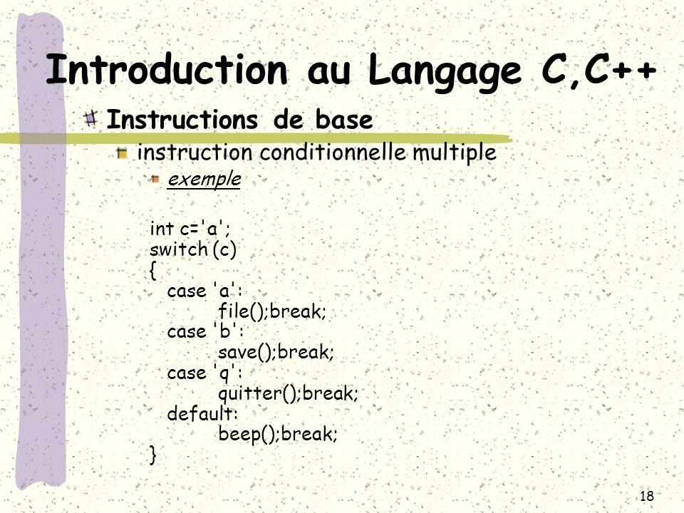 18 Introduction au Langage C,C++ Instructions de base instruction conditionnelle multiple exemple int c='a'; switch (c) { case 'a': file();break; case