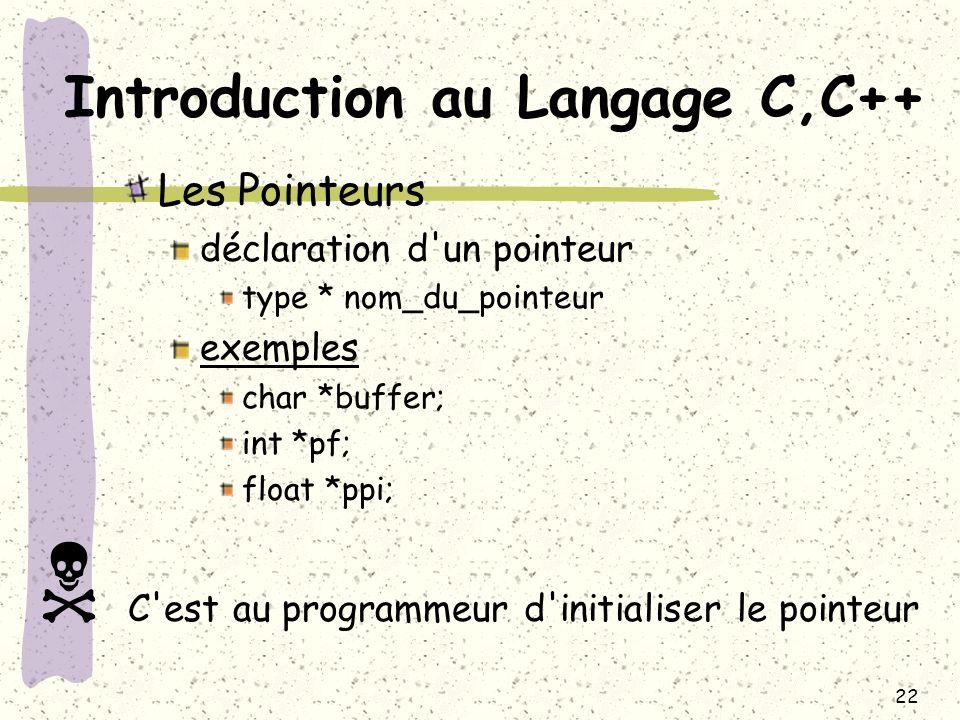 22 Introduction au Langage C,C++ Les Pointeurs déclaration d'un pointeur type * nom_du_pointeur exemples char *buffer; int *pf; float *ppi; C'est au p
