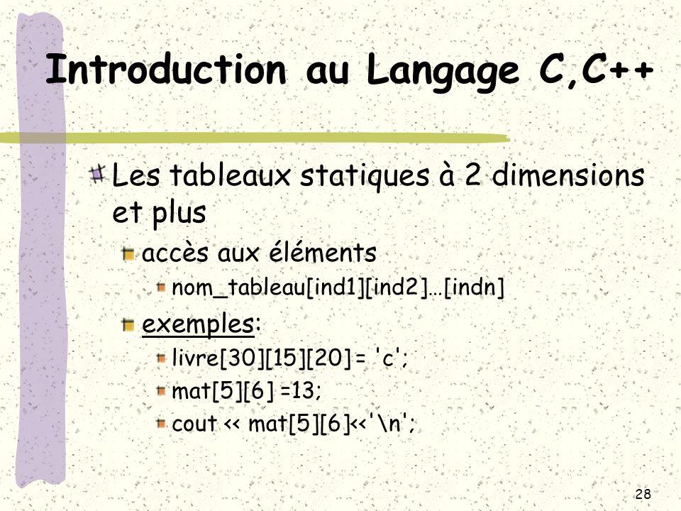 28 Introduction au Langage C,C++ Les tableaux statiques à 2 dimensions et plus accès aux éléments nom_tableau[ind1][ind2]…[indn] exemples: livre[30][1