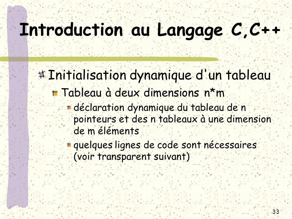 33 Introduction au Langage C,C++ Initialisation dynamique d'un tableau Tableau à deux dimensions n*m déclaration dynamique du tableau de n pointeurs e