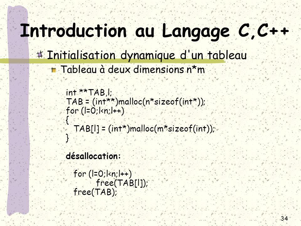 34 Introduction au Langage C,C++ Initialisation dynamique d'un tableau Tableau à deux dimensions n*m int **TAB,l; TAB = (int**)malloc(n*sizeof(int*));