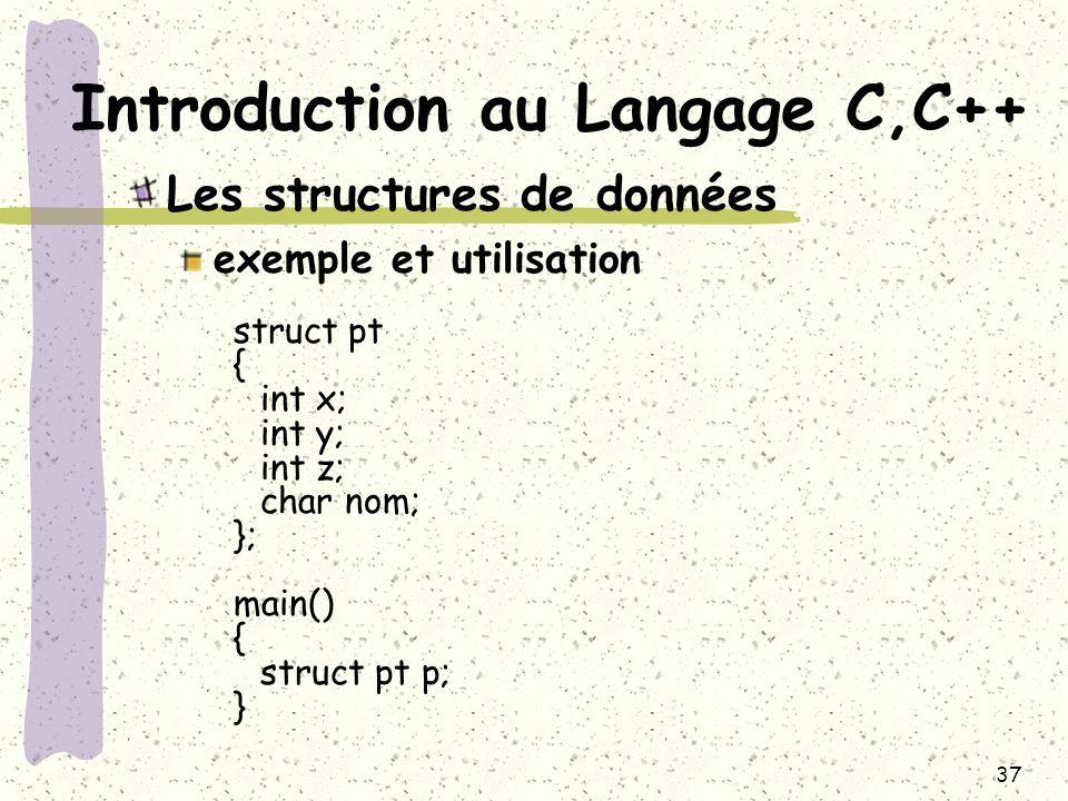 37 Introduction au Langage C,C++ Les structures de données exemple et utilisation struct pt { int x; int y; int z; char nom; }; main() { struct pt p;