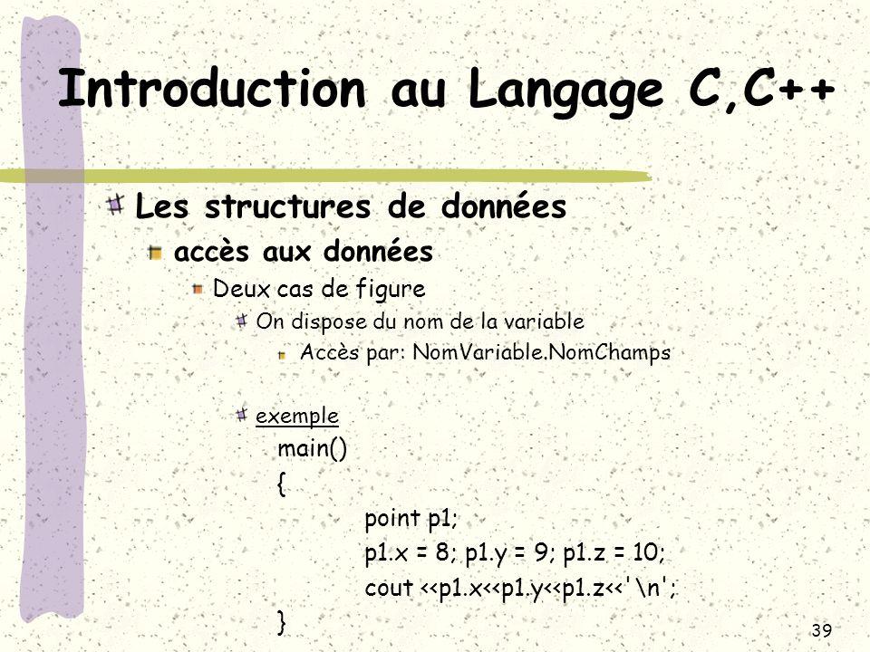 39 Introduction au Langage C,C++ Les structures de données accès aux données Deux cas de figure On dispose du nom de la variable Accès par: NomVariabl