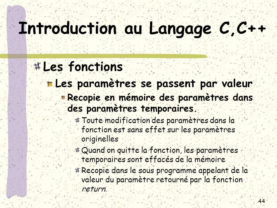 44 Introduction au Langage C,C++ Les fonctions Les paramètres se passent par valeur Recopie en mémoire des paramètres dans des paramètres temporaires.