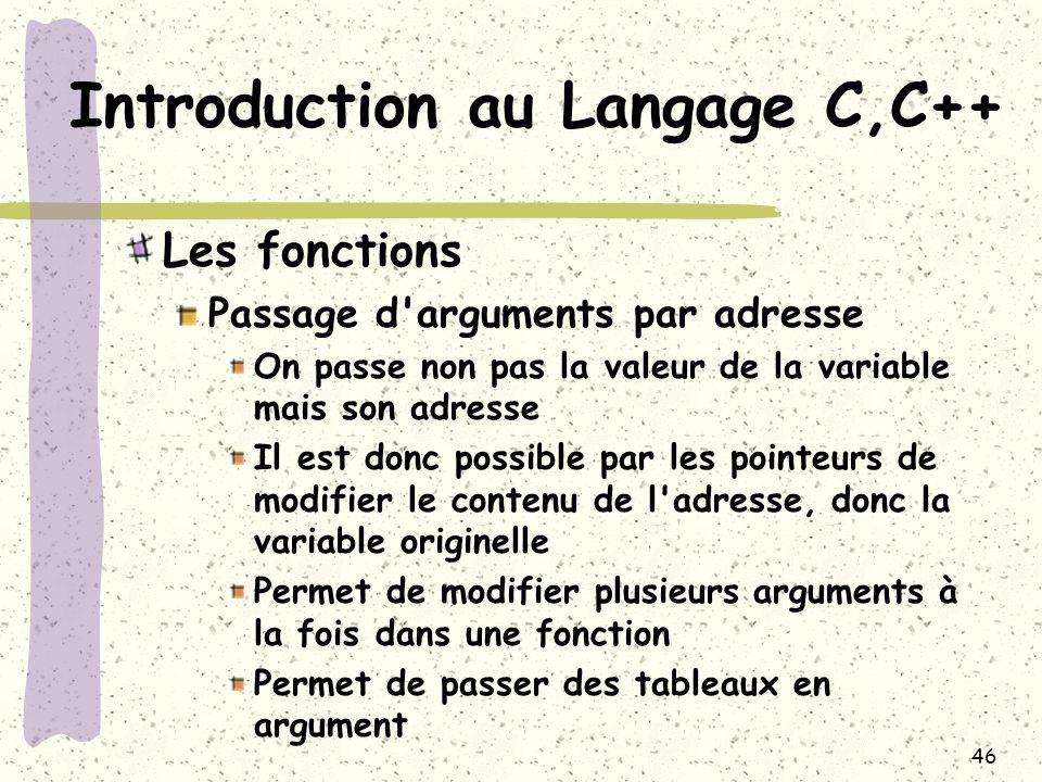 46 Introduction au Langage C,C++ Les fonctions Passage d'arguments par adresse On passe non pas la valeur de la variable mais son adresse Il est donc