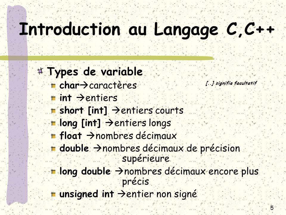 6 Introduction au Langage C,C++ Déclaration d une variable Type nom_de_la_variable [= valeur] Exemple: int nb; float pi = 3.14; char c = a ; long i,j,k; double r = 6.2879821365;