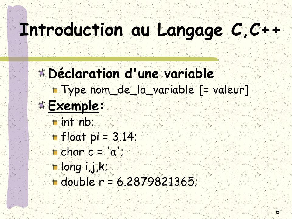 6 Introduction au Langage C,C++ Déclaration d'une variable Type nom_de_la_variable [= valeur] Exemple: int nb; float pi = 3.14; char c = 'a'; long i,j