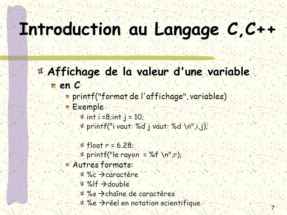 8 Introduction au Langage C,C++ Affichage de la valeur d une variable en C++ cout <<chaîne 1 <<variable 1<<chaîne 2 <<variable 2; Exemple int i =8;int j = 10; cout << i vaut: << i << j vaut: <<j << \n ; float r = 6.28; cout<< le rayon = << r << \n ;