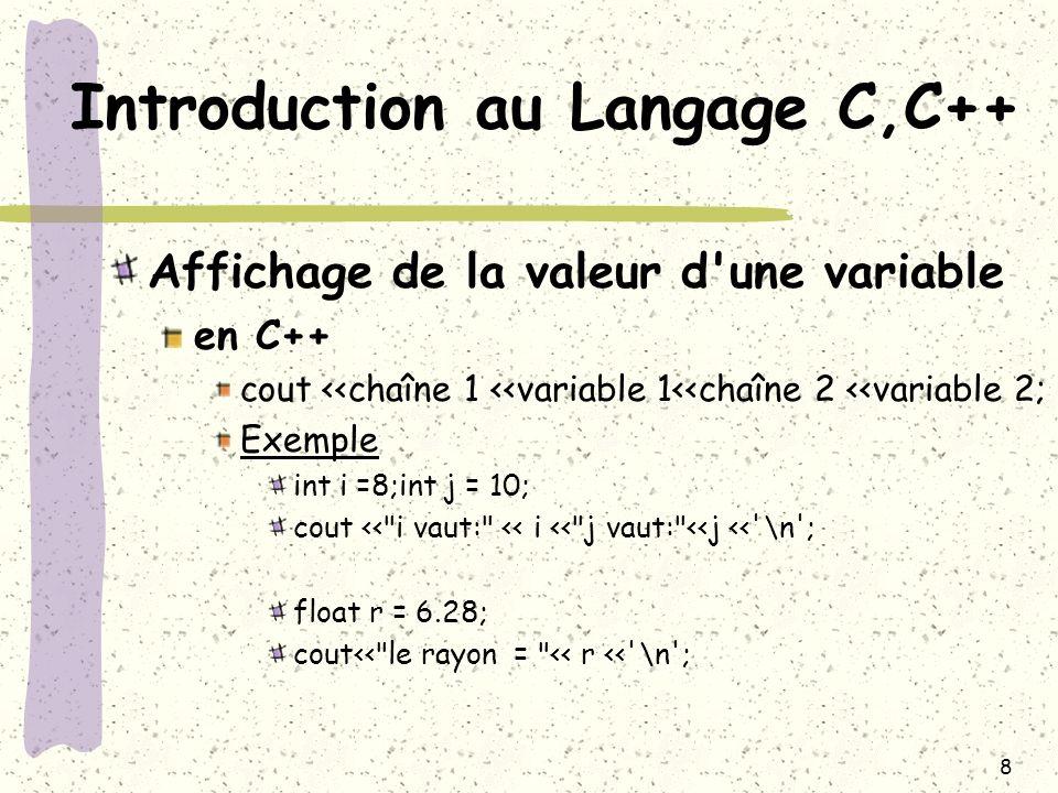 19 Introduction au Langage C,C++ Instructions de base l instruction break permet d interrompre prématurément une boucle et de se brancher vers la première instruction n appartenant pas à la boucle exemple: int i;int n=20; for (i=0;i<10;i++) { if (n==31) break; n=n+2; } cout <<n<< \n ; Quand n vaut 31 alors la boucle est interrompue
