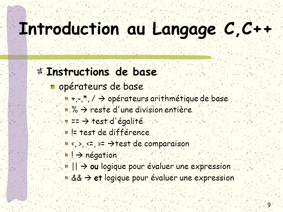 10 Introduction au Langage C,C++ Instructions de base opérateurs de base a = 2+3 valeur de a: 5 r = 3%2valeur de a: 1 a = (3==3)valeur de a: 1 a = (6==5)valeur de a: 0 a = (2!=3)valeur de a: 1 a = (6<=3)valeur de a: 0 a = !1 valeur de a: 0 a =((3==3) || (6<=3))valeur de a: 1 a =((3==3) && (6<=3))valeur de a: 0