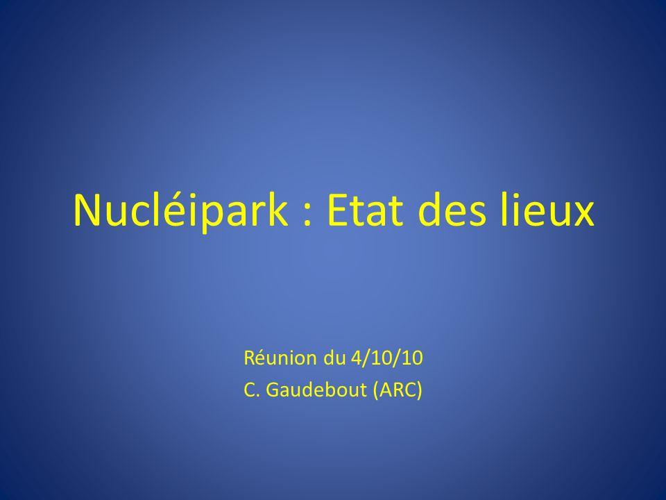 Nucléipark : Etat des lieux Réunion du 4/10/10 C. Gaudebout (ARC)