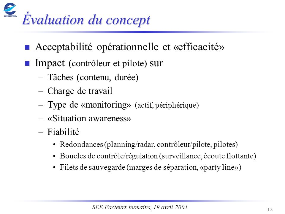 12 SEE Facteurs humains, 19 avril 2001 Évaluation du concept n Acceptabilité opérationnelle et «efficacité» n Impact (contrôleur et pilote) sur –Tâche