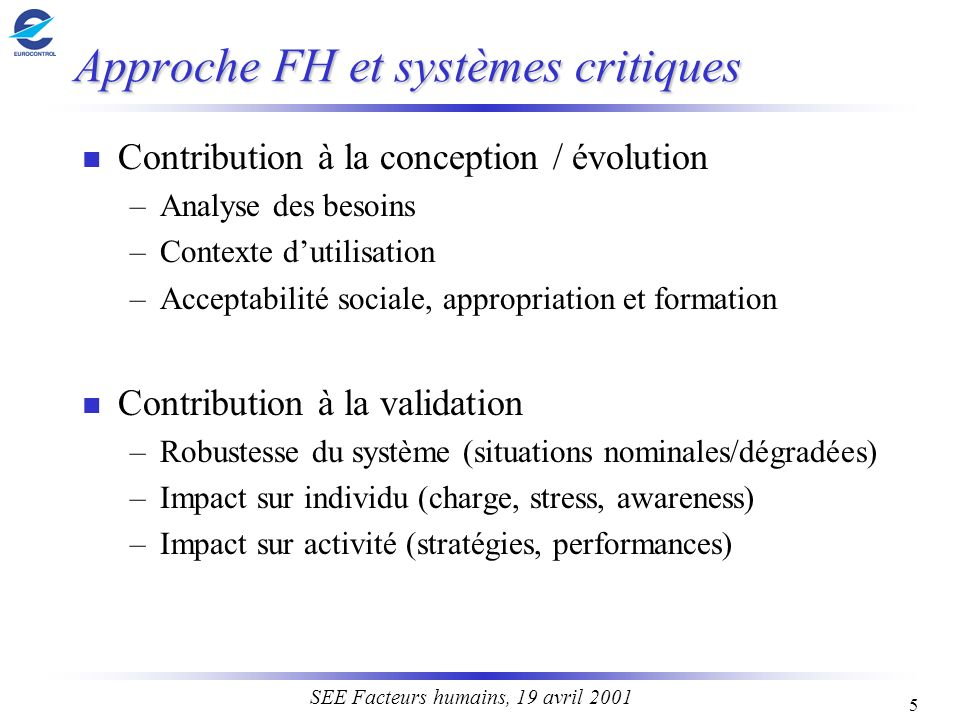5 SEE Facteurs humains, 19 avril 2001 Approche FH et systèmes critiques n Contribution à la conception / évolution –Analyse des besoins –Contexte duti