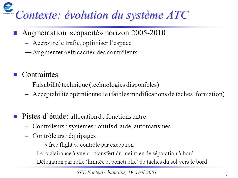 7 SEE Facteurs humains, 19 avril 2001 Contexte: évolution du système ATC n Augmentation «capacité» horizon 2005-2010 –Accroître le trafic, optimiser l