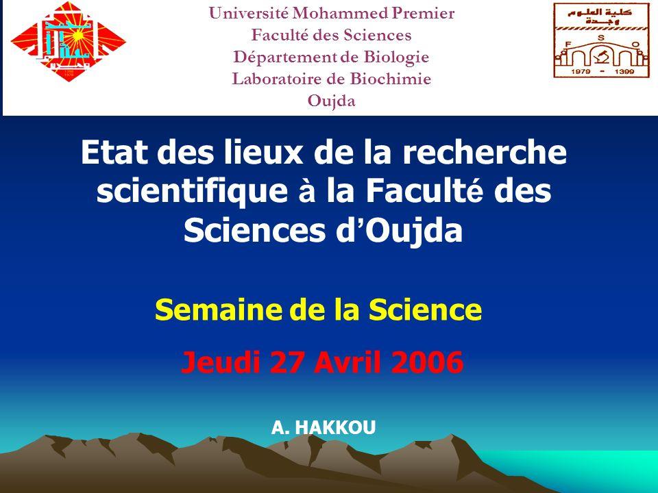 Etat des lieux de la recherche scientifique à la Facult é des Sciences d Oujda Semaine de la Science Jeudi 27 Avril 2006 A. HAKKOU Université Mohammed