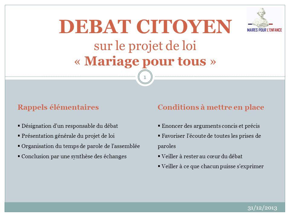 31/12/2013 1 DEBAT CITOYEN sur le projet de loi « Mariage pour tous » Rappels élémentaires Désignation dun responsable du débat Présentation générale