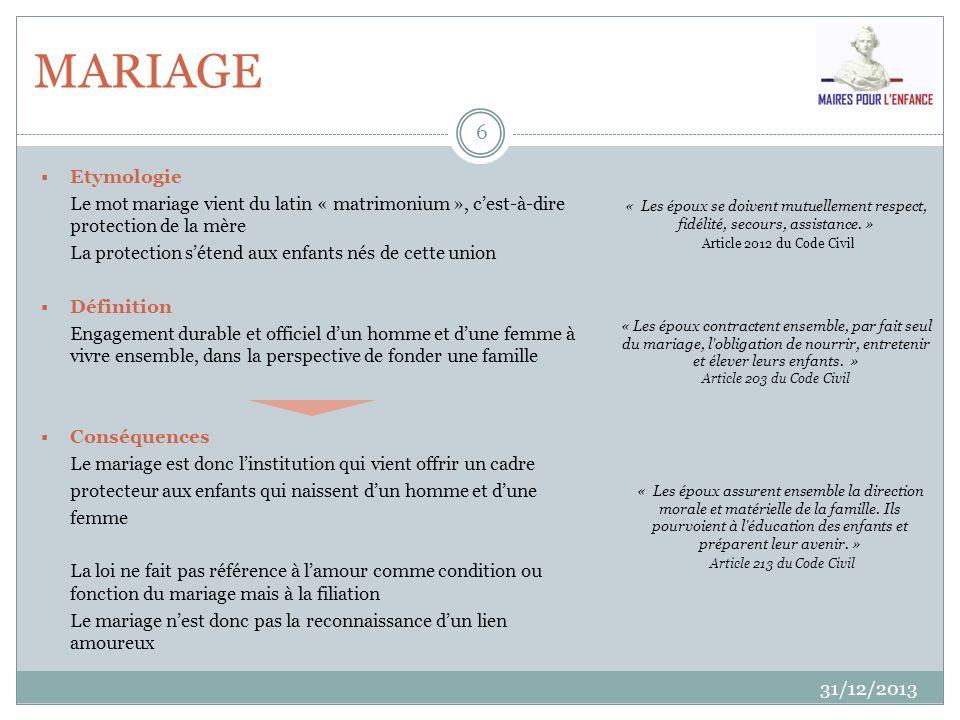 MARIAGE 31/12/2013 6 Etymologie Le mot mariage vient du latin « matrimonium », cest-à-dire protection de la mère La protection sétend aux enfants nés