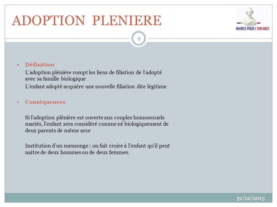 ADOPTION PLENIERE 31/12/2013 9 Définition L'adoption plénière rompt les liens de filiation de l'adopté avec sa famille biologique Lenfant adopté acqui