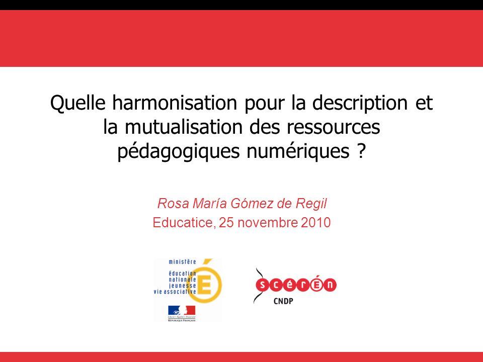 Quelle harmonisation pour la description et la mutualisation des ressources pédagogiques numériques ? Rosa María Gómez de Regil Educatice, 25 novembre