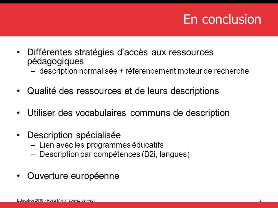 Educatice 2010 - Rosa María Gómez de Regil9 En conclusion Différentes stratégies daccès aux ressources pédagogiques –description normalisée + référenc