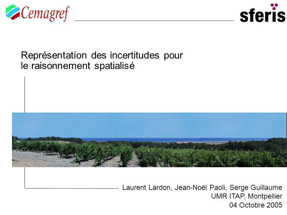 Représentation des incertitudes pour le raisonnement spatialisé Laurent Lardon, Jean-Noël Paoli, Serge Guillaume UMR ITAP, Montpellier 04 Octobre 2005