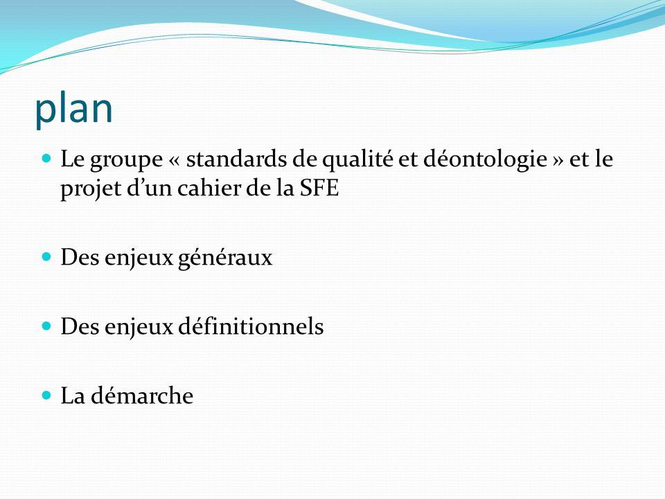 plan Le groupe « standards de qualité et déontologie » et le projet dun cahier de la SFE Des enjeux généraux Des enjeux définitionnels La démarche