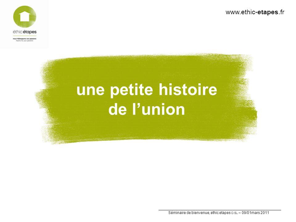 Séminaire de bienvenue, ethic etapes CISL – 09/01mars 2011 une petite histoire de lunion www.ethic-etapes.fr
