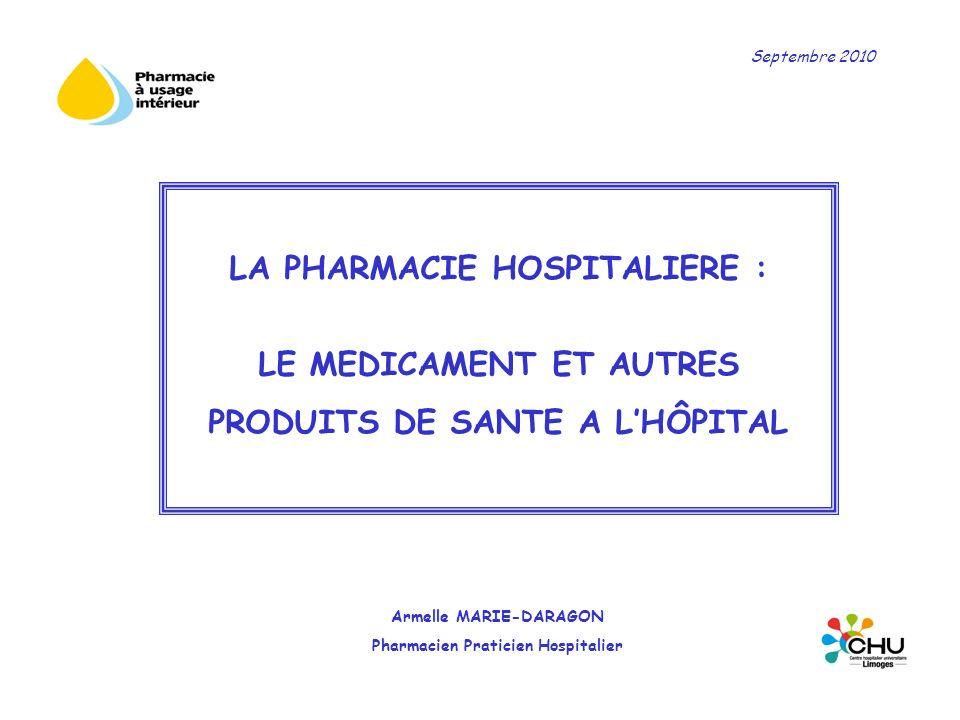 LA PHARMACIE HOSPITALIERE : LE MEDICAMENT ET AUTRES PRODUITS DE SANTE A LHÔPITAL Armelle MARIE-DARAGON Pharmacien Praticien Hospitalier Septembre 2010