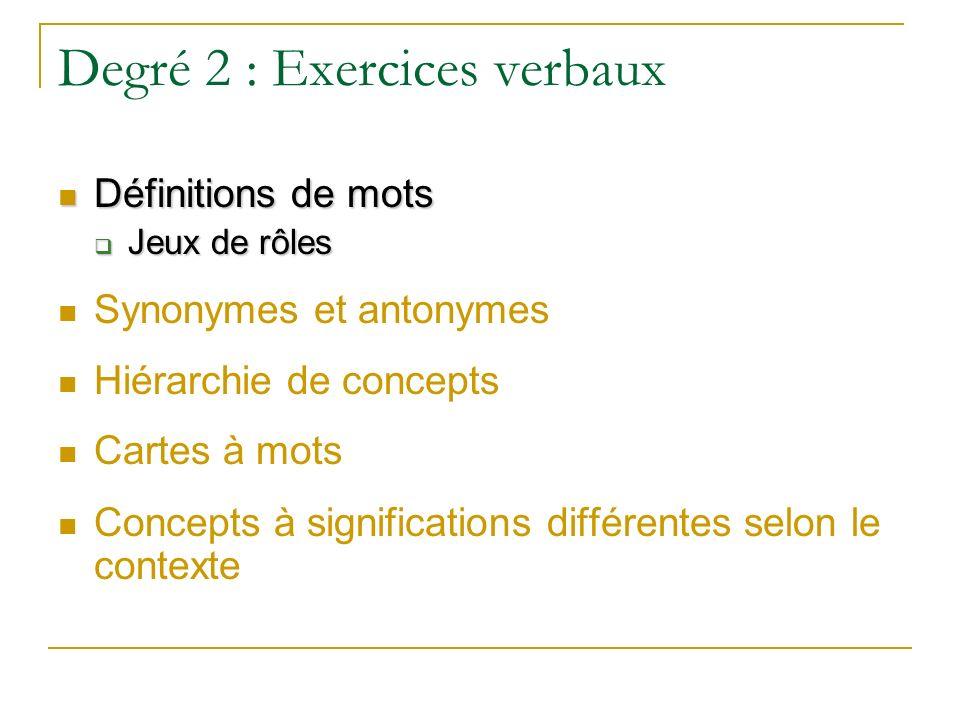 Degré 2 : Exercices verbaux Définitions de mots Définitions de mots Jeux de rôles Jeux de rôles Synonymes et antonymes Hiérarchie de concepts Cartes à