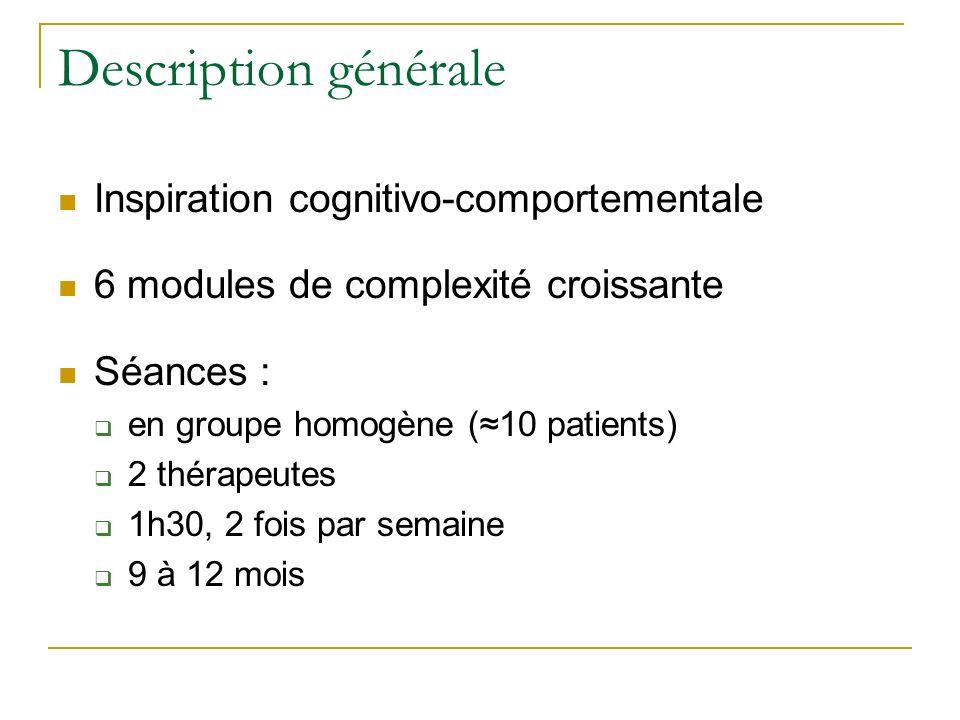 Description générale Inspiration cognitivo-comportementale 6 modules de complexité croissante Séances : en groupe homogène (10 patients) 2 thérapeutes