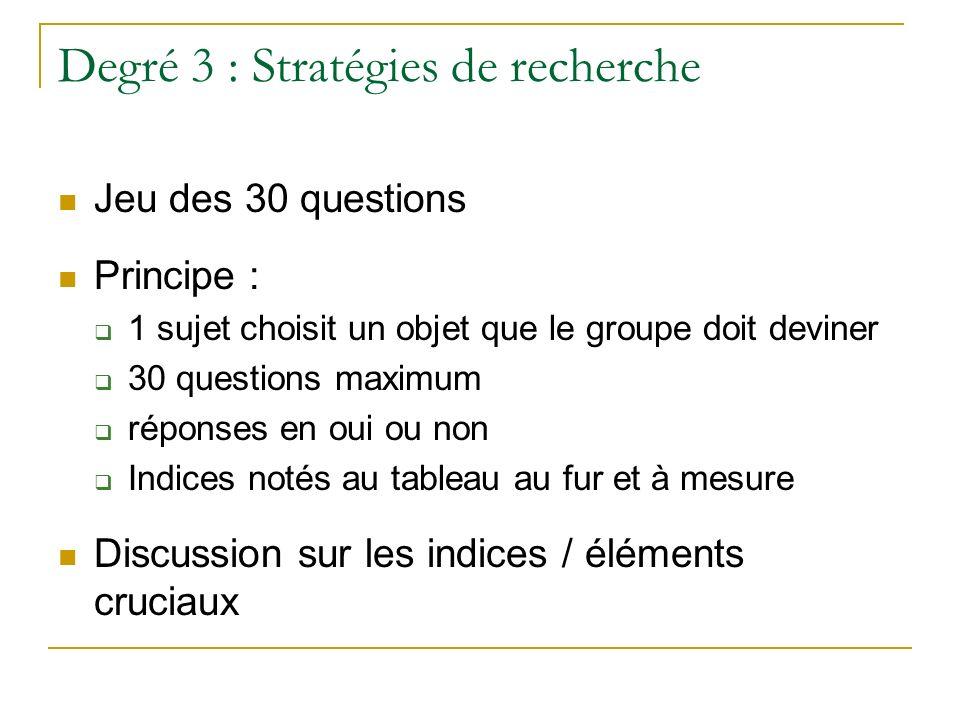 Degré 3 : Stratégies de recherche Jeu des 30 questions Principe : 1 sujet choisit un objet que le groupe doit deviner 30 questions maximum réponses en