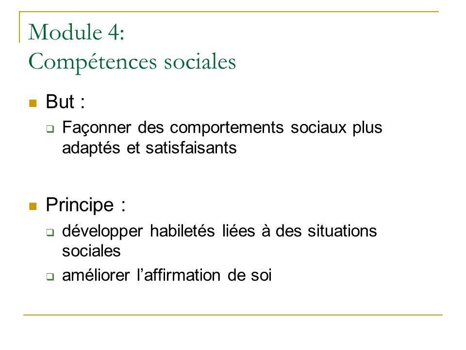 Module 4: Compétences sociales But : Façonner des comportements sociaux plus adaptés et satisfaisants Principe : développer habiletés liées à des situ