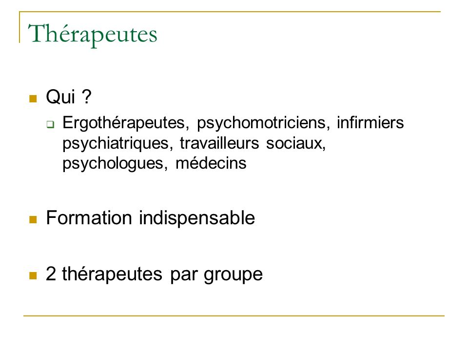 Thérapeutes Qui ? Ergothérapeutes, psychomotriciens, infirmiers psychiatriques, travailleurs sociaux, psychologues, médecins Formation indispensable 2