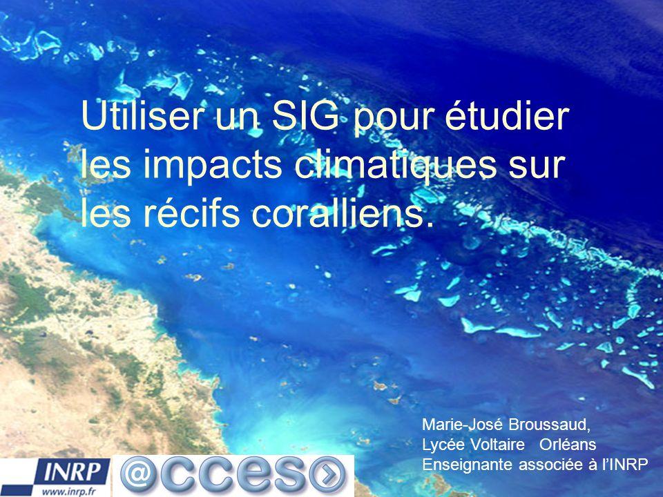Formaterre 23 et 24 octobre 20061 Utiliser un SIG pour étudier les impacts climatiques sur les récifs coralliens. Marie-José Broussaud, Lycée Voltaire
