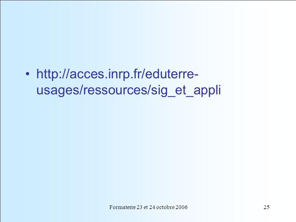 Formaterre 23 et 24 octobre 200625 http://acces.inrp.fr/eduterre- usages/ressources/sig_et_appli