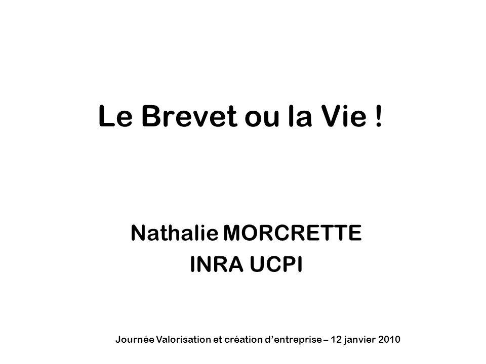 Journée Valorisation et création dentreprise – 12 janvier 2010 Le Brevet ou la Vie ! Nathalie MORCRETTE INRA UCPI