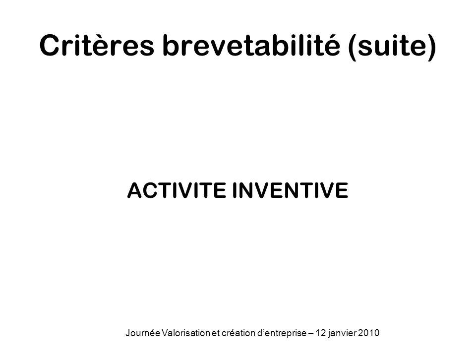 Critères brevetabilité (suite) ACTIVITE INVENTIVE Journée Valorisation et création dentreprise – 12 janvier 2010