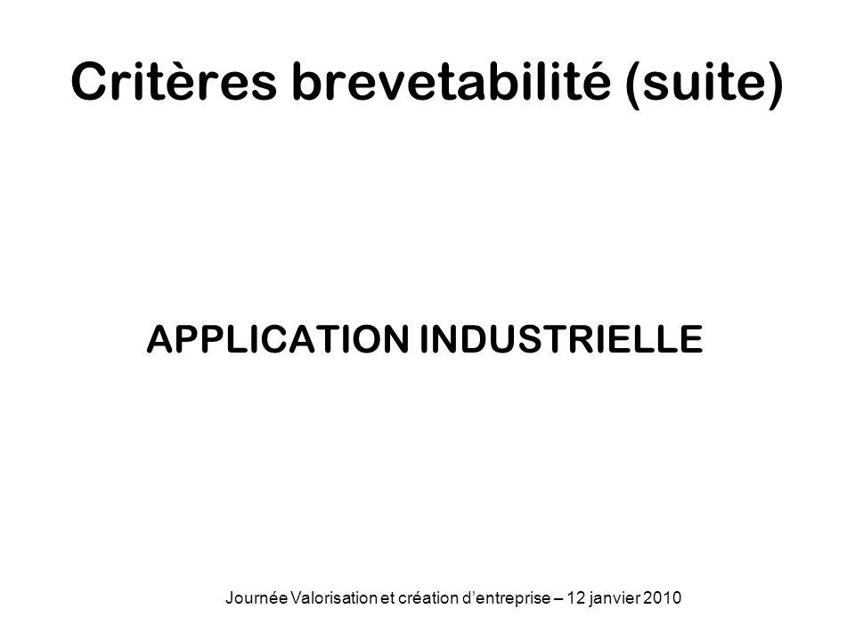 Critères brevetabilité (suite) APPLICATION INDUSTRIELLE Journée Valorisation et création dentreprise – 12 janvier 2010