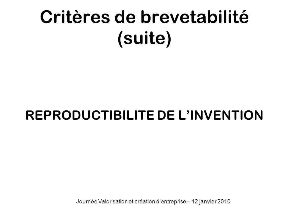 Critères de brevetabilité (suite) REPRODUCTIBILITE DE LINVENTION Journée Valorisation et création dentreprise – 12 janvier 2010