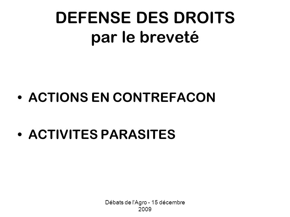 Débats de l Agro - 15 décembre 2009 DEFENSE DES DROITS par le breveté ACTIONS EN CONTREFACON ACTIVITES PARASITES