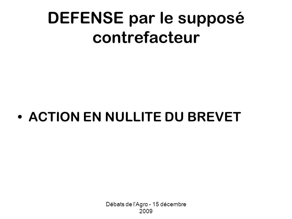 Débats de l Agro - 15 décembre 2009 DEFENSE par le supposé contrefacteur ACTION EN NULLITE DU BREVET