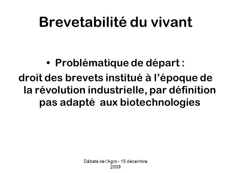 Débats de l Agro - 15 décembre 2009 Brevetabilité du vivant Problématique de départ : droit des brevets institué à lépoque de la révolution industrielle, par définition pas adapté aux biotechnologies